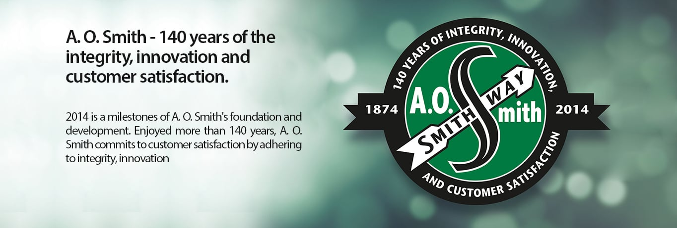 A.O. Smith - 140 years of the integrity, innovation ans customer satisfaction.